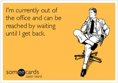 I'm currently out of the office and can be reached by waiting until I get back.