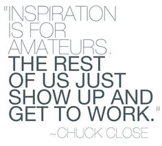 """inspiration is for amateurs...""."