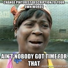Change Pinterest description to Your own words Ain't nobody got time for that | Ain't Nobody got time fo that