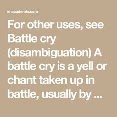 For other uses, see Battle cry (disambiguation) A battle cry is a yell or chant taken up in battle, usually by members of the same military unit. Battle cries are not necessarily articulate, although they often aim to invoke patriotic or…