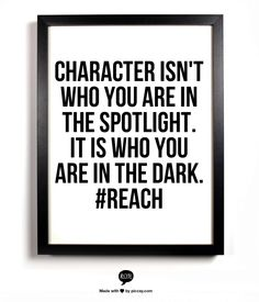 character isn't who you are in the spotlight.  it is who you are in the dark. #reach