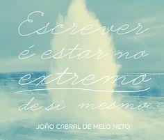 """""""Escrever é estar no extremo de si mesmo"""". João Cabral de Melo Neto"""