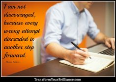 I am not discouraged, because every wrong attempt discarded is another step forward. ...Thomas Edison...