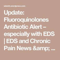 Update: Fluoroquinolones Antibiotic Alert – especially with EDS Chronic Pain, Fibromyalgia, Hypermobility, Ehlers Danlos Syndrome, Nerve Pain, Autoimmune Disease, Thyroid, Disorders, Health Fitness