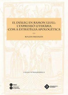 El diàleg en Ramon Llull : l'expressió literària com a estratègia apologètica / Roger Friedlein ; traducció de Raül Garrigasait - Barcelona : Universitat de Barcelona ; [Palma de Mallorca] : Universitat de les Illes Balears, 2011