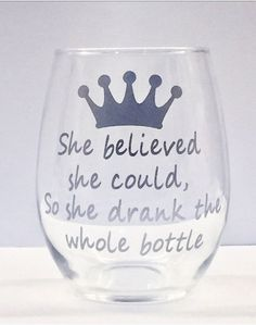 She believed she could so she drank the whole bottle stemless wine glass/ princess wine glass/ custom glass/ personalized glass/ cocktail Wine Glass Sayings, Wine Glass Crafts, Wine Craft, Wine Quotes, Wine Bottle Crafts, Sayings For Wine Glasses, Diy Wine Glasses, Wine Bottles, Gin Glasses