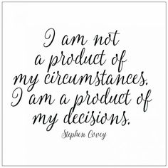 I am not a product of my circumstances. I am a product of my decisions Stephen Covey