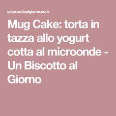 Mug Cake: torta in tazza allo yogurt cotta al microonde - Un Biscotto al Giorno