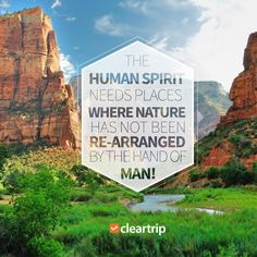 The human spirit needs places where nature has not been re-arranged by the hand of man! #CTTravelQuotes