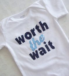Worth the Wait onesie.  Perfect for an adoption gift, or as a baby gift for someone pregnant after dealing with infertility.