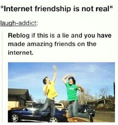 I love all of my internet friends!!! You guys are amazing!!!!! Hell, I dated one of you.