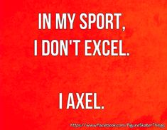 In my sport, I don't just excel . I also axel.