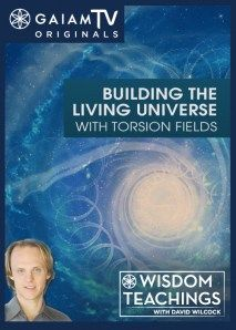 Wisdom Teachings: [#77] Building the Living Universe with Torsion Fields Video