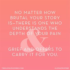 No matter how brutal your story is-there is one who understands the depth of your pain & grief and offers to carry it for you.