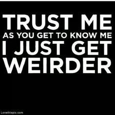 Trust me I just get weirder