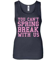 You Can't Spring Break With Us Ladies Tank Top