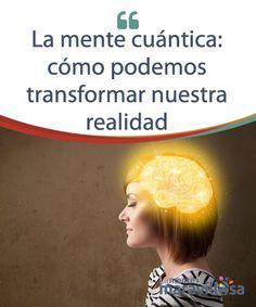 La #MenteCuántica: cómo podemos transformar nuestra realidad - La mente crea nuestra #Realidad y por ello hablamos de una mente cuántica, de un cerebro con un poder mucho mayor del que imaginamos. ¡Descúbrela! #Psicología