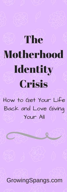 How to Get Your Life Back and Love Giving Your All - The Motherhood Identity Crisis - GrowingSpangs.com