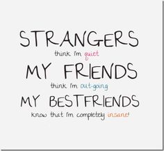 Strangers think I'm quiet  My friends think I'm outgoing  My best friends know I'm completely insane.