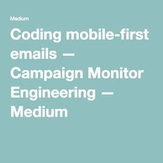 Coding mobile-first emails — Campaign Monitor Engineering — Medium