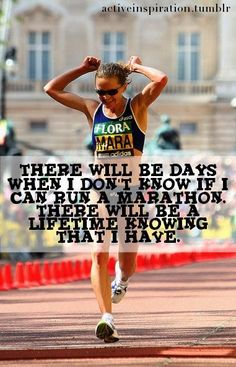 There will be days when I don't know if I can run a marathon, there will be a lifetime knowing that I have.