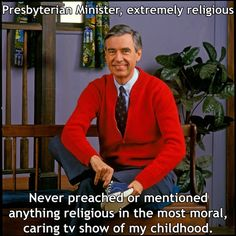 "Yup. Mister Rogers is on my VERY short list of famous religious people who I respect. Jimmy Carter is another one. People like Fred Rogers exemplify the song ""They will know we are Christians by our love..."""