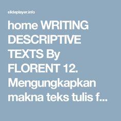 home WRITING DESCRIPTIVE TEXTS By FLORENT 12. Mengungkapkan makna teks tulis fungsional dan esei pendek sangat sederhana berbentuk descriptive dan procedure. - ppt download