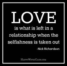 "TEXT:  ""Love is what is left in a relationship when the selfishness is taken out.""  -Nick Richardson"