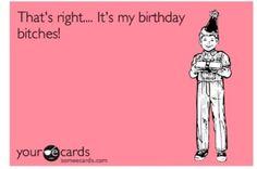 It's my birthday bitch!
