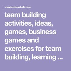 team building activities, ideas, games, business games and exercises             for team building, learning organisations development,training, management,             motivation, kids activities and childrens party games.