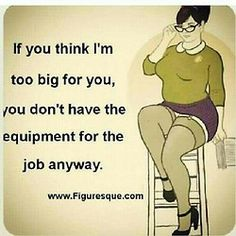If you think I'm too big for you, you don't have the equipment for the job anyway. A Thick Girl's Closet Plus Size Quotes, Me Quotes, Funny Quotes, Qoutes, Big Girl Quotes, Queen Quotes, Booty Quotes, Gemini Quotes, Quotations