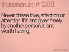 More people need to understand this. If you have to beg someone to love you, you're cheating yourself out of happiness.