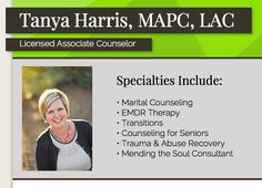 Tanya Harris, LAC, specializes in Marital Counseling, EMDR Therapy, Life Transitions, Counseling for Seniors, Trauma & Abuse Recovery, and Mending the Soul Consultations.