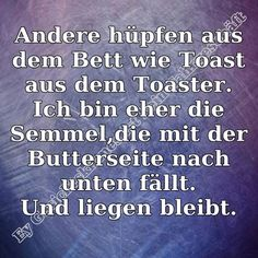 Others jump out of bed like a toast out of a toaster. I am more like the buttered roll falling to the floor - and staying there. Words Quotes, Life Quotes, Sayings, Funny Facts, Funny Quotes, German Quotes, Empowering Quotes, Good Jokes, Typography Quotes