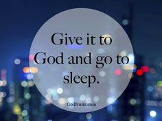 Give it to God and go to sleep.