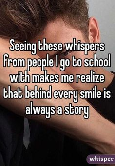 Seeing these whispers from people I go to school with makes me realize that behind every smile is always a story