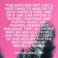 """""""The arts are not just a nice thing to have... they define who we are..."""" - Michelle Obama"""