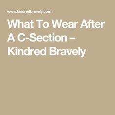 What To Wear After A C-Section – Kindred Bravely
