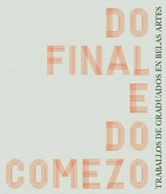 Do final e do comezo : [exposición] : traballos de graduados en Belas Artes, [2013] / [textos, Miguel Anxo Fernández Lores... (et al.)]