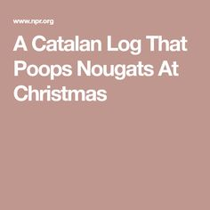 Catalan holiday tradition involves a log that's fed scraps of food for several weeks leading up to Christmas. Then, it's beaten with a stick and implored to poop out a Spanish nougat called turrón. Spanish Holidays, Holiday Traditions, Christmas, Food, Xmas, Essen, Navidad, Meals, Noel