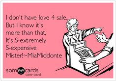 I don't have love 4 sale... But I know it's more than that, It's S-extremely S-expensive Mister!~MiaMiddonte