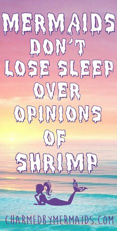 Mermaids don't lose sleep over the opinions of shrimp ;) charmedbymermaids.com