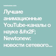 Лучшие анимационные YouTube-каналы о науке / Newtonew: новости сетевого образования