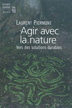 """577 PIE - Agir avec la nature : vers des solutions durables / L. Piermont """"Quelle nature voulons-nous ? Acceptons-nous les espèces exotiques ? Préférons-nous une évolution spontanée ou contrôlée des écosystèmes ? Quels paysages ? Quelle biodiversité ? Comment hiérarchiser et organiser, puis atteindre nos objectifs, face à la complexité des systèmes naturels ? Comment composer avec la nature et avec les hommes ?"""""""