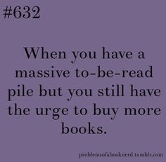 yeah pretty much / Sounds good to me! My to-be-read pile should never go down, only grow. Otherwise I might run out of things to read.... - Shade