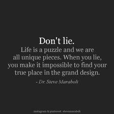 """""""Don't lie. Life is a puzzle and we are all unique pieces. When you lie, you make it impossible to find your true place in the grand design."""" - Steve Maraboli #quote"""
