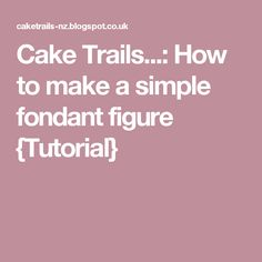 Cake Trails...: How to make a simple fondant figure {Tutorial}