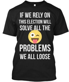 If We Rely On This Election Will Solve All The  Problems We All Loose Black T-Shirt Front