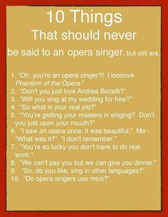 1. Musical Theater is not opera (2. Andrea Bocelli sings opera, but not operatically, he's not an opera singer (3. If we're related, I guess I have no choice, otherwise, no. (4. Sitting around hotel rooms if you're lucky (5. Opera is a high art like ballet or piano (6. I don't remember operas I've been in... (7. Idleness is far worse (8. Nobody says this (9. Yes. You should be impressed, it's hard at first, then it's easy (10. No. That's the whole point.