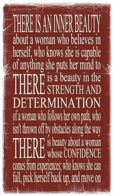 There is an inner beauty about a woman who believes in herself; who knows she is capable of anything she puts her mind to. There is beauty in the strength & determination of a woman who isn't thrown off by obstacles along the way. There is beauty about a woman whos confidence comes from experience; who knows how to fall, pick herself back up and move on. :)